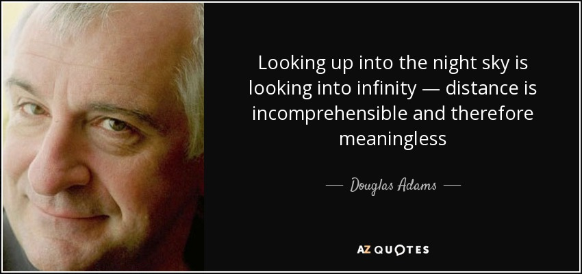 Looking up into the night sky is looking into infinity — distance is incomprehensible and therefore meaningless - Douglas Adams