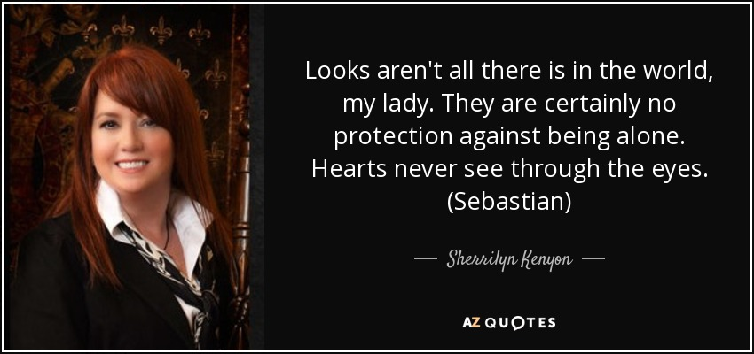 Looks aren't all there is in the world, my lady. They are certainly no protection against being alone. Hearts never see through the eyes. (Sebastian) - Sherrilyn Kenyon