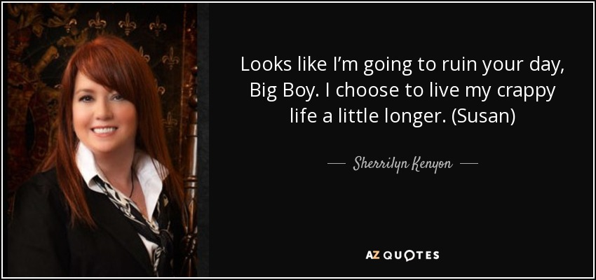 Looks like I'm going to ruin your day, Big Boy. I choose to live my crappy life a little longer. (Susan) - Sherrilyn Kenyon