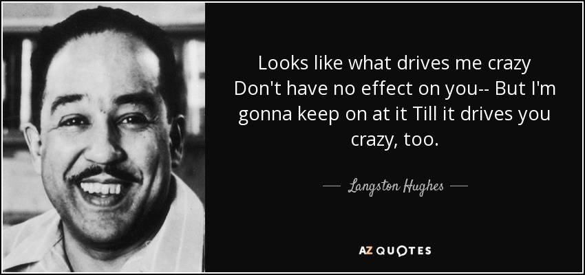 Looks like what drives me crazy Don't have no effect on you-- But I'm gonna keep on at it Till it drives you crazy, too. - Langston Hughes