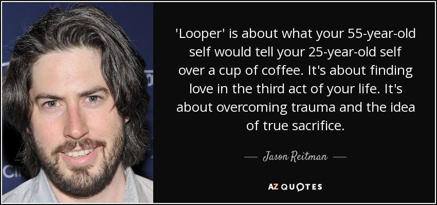 'Looper' is about what your 55-year-old self would tell your 25-year-old self over a cup of coffee. It's about finding love in the third act of your life. It's about overcoming trauma and the idea of true sacrifice. - Jason Reitman