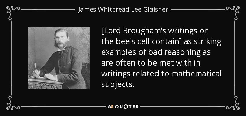 [Lord Brougham's writings on the bee's cell contain] as striking examples of bad reasoning as are often to be met with in writings related to mathematical subjects. - James Whitbread Lee Glaisher