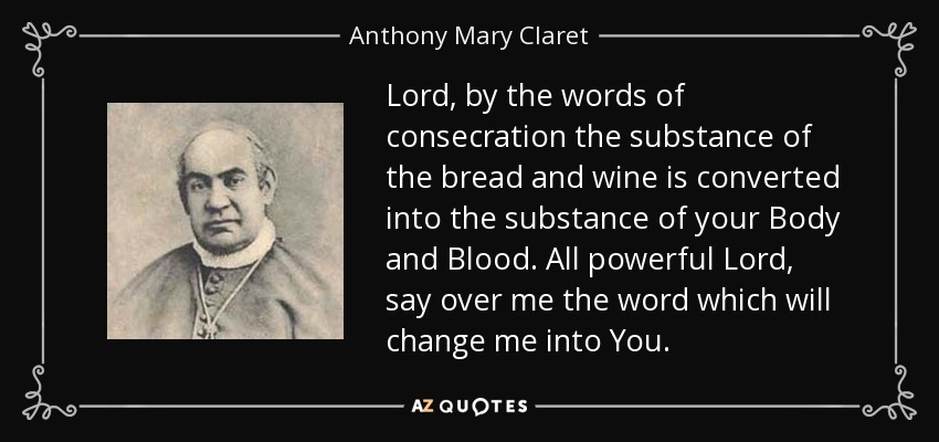 Lord, by the words of consecration the substance of the bread and wine is converted into the substance of your Body and Blood. All powerful Lord, say over me the word which will change me into You. - Anthony Mary Claret