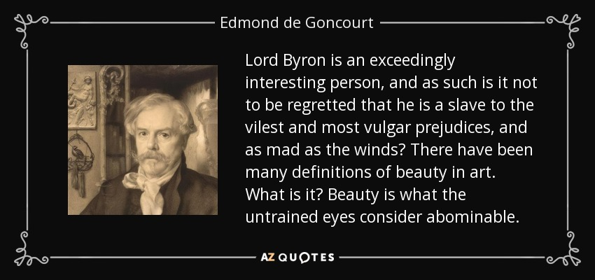 Lord Byron is an exceedingly interesting person, and as such is it not to be regretted that he is a slave to the vilest and most vulgar prejudices, and as mad as the winds? There have been many definitions of beauty in art. What is it? Beauty is what the untrained eyes consider abominable. - Edmond de Goncourt