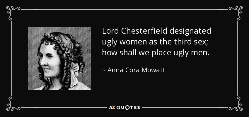 Lord Chesterfield designated ugly women as the third sex; how shall we place ugly men. - Anna Cora Mowatt