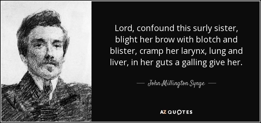 Lord, confound this surly sister, blight her brow with blotch and blister, cramp her larynx, lung and liver, in her guts a galling give her. - John Millington Synge