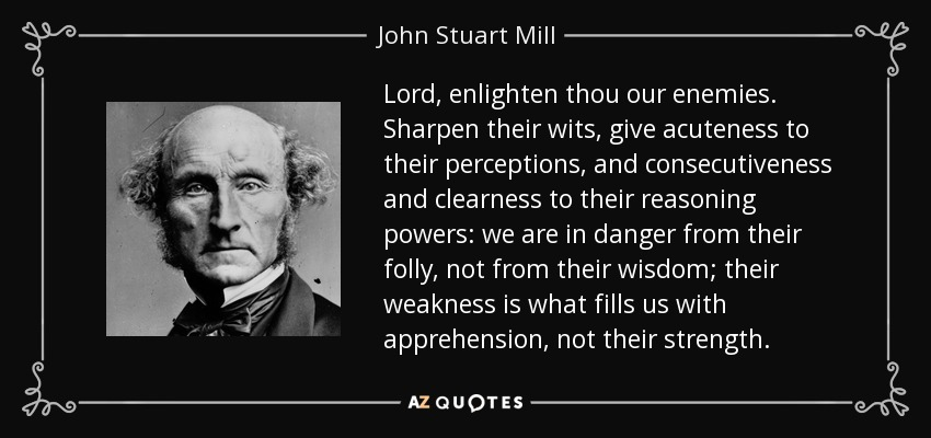 Lord, enlighten thou our enemies. Sharpen their wits, give acuteness to their perceptions, and consecutiveness and clearness to their reasoning powers: we are in danger from their folly, not from their wisdom; their weakness is what fills us with apprehension, not their strength. - John Stuart Mill