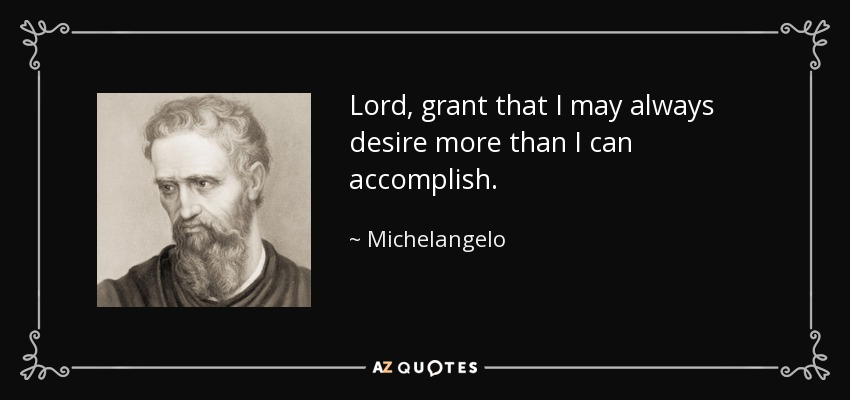 Lord, grant that I may always desire more than I can accomplish. - Michelangelo