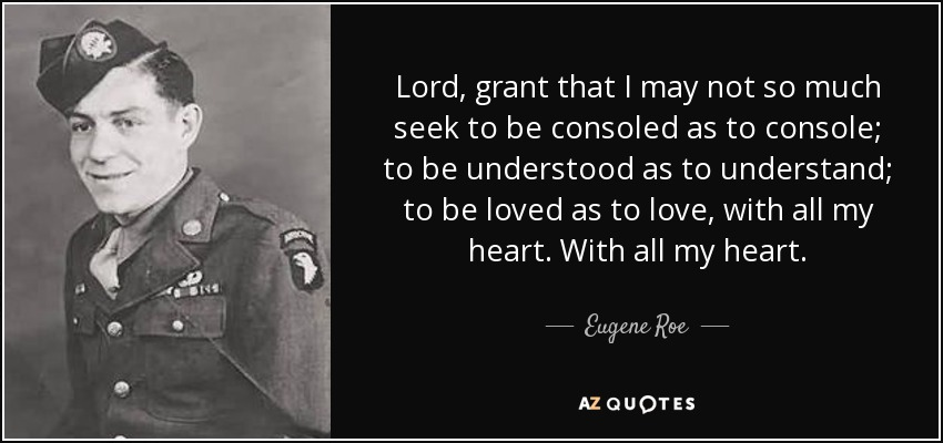 Lord, grant that I may not so much seek to be consoled as to console; to be understood as to understand; to be loved as to love, with all my heart. With all my heart. - Eugene Roe