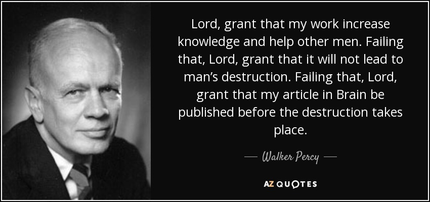 Lord, grant that my work increase knowledge and help other men. Failing that, Lord, grant that it will not lead to man's destruction. Failing that, Lord, grant that my article in Brain be published before the destruction takes place. - Walker Percy
