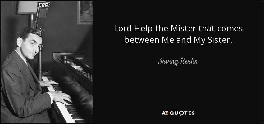 Lord Help the Mister that comes between Me and My Sister. - Irving Berlin
