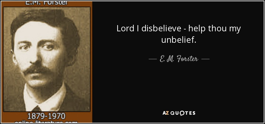 Lord I disbelieve - help thou my unbelief. - E. M. Forster