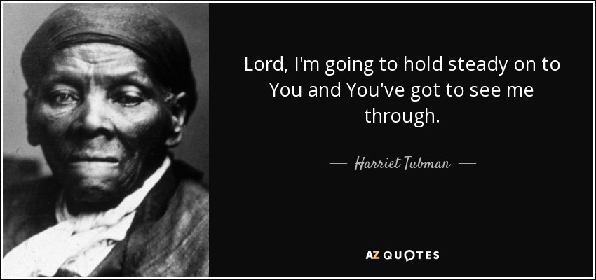 Lord, I'm going to hold steady on to You and You've got to see me through. - Harriet Tubman