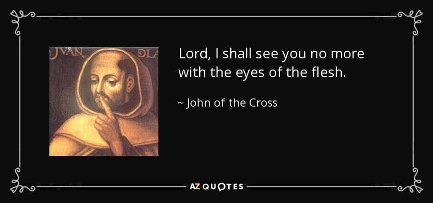 Lord, I shall see you no more with the eyes of the flesh. - John of the Cross