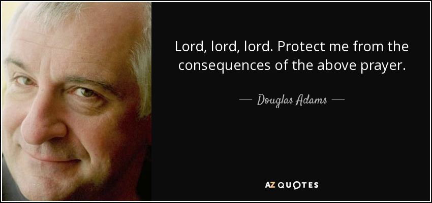 Lord, lord, lord. Protect me from the consequences of the above prayer. - Douglas Adams