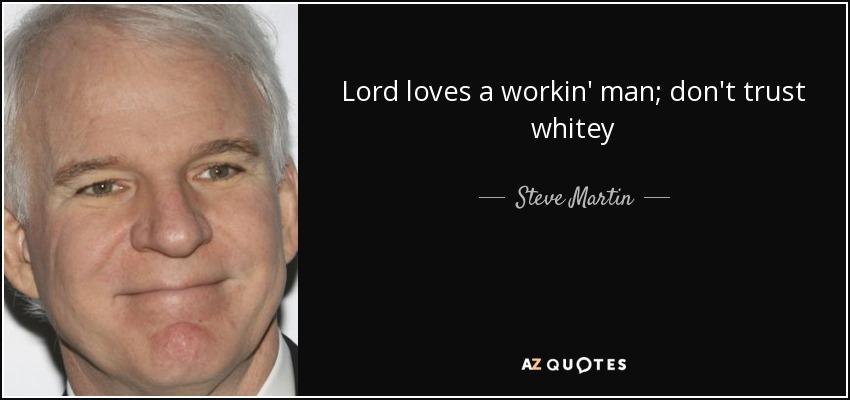 Lord loves a workin' man; don't trust whitey - Steve Martin