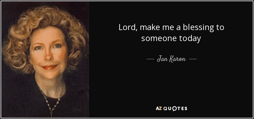 Lord, make me a blessing to someone today - Jan Karon