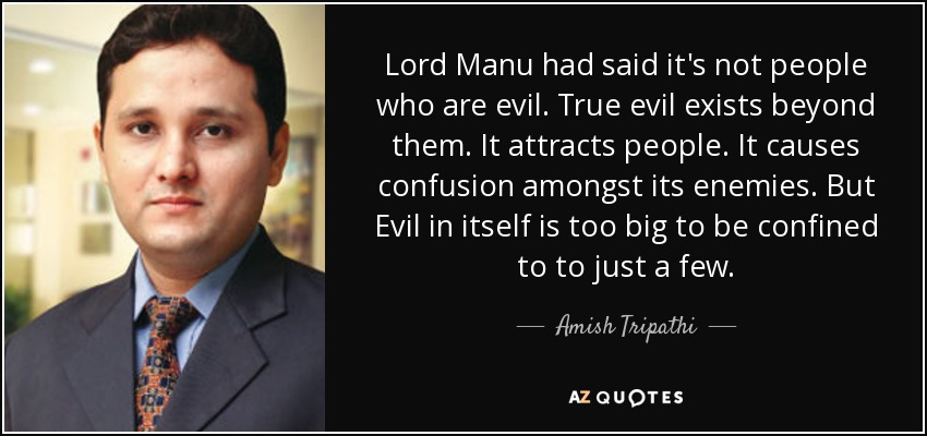 Lord Manu had said it's not people who are evil. True evil exists beyond them. It attracts people. It causes confusion amongst its enemies. But Evil in itself is too big to be confined to to just a few. - Amish Tripathi