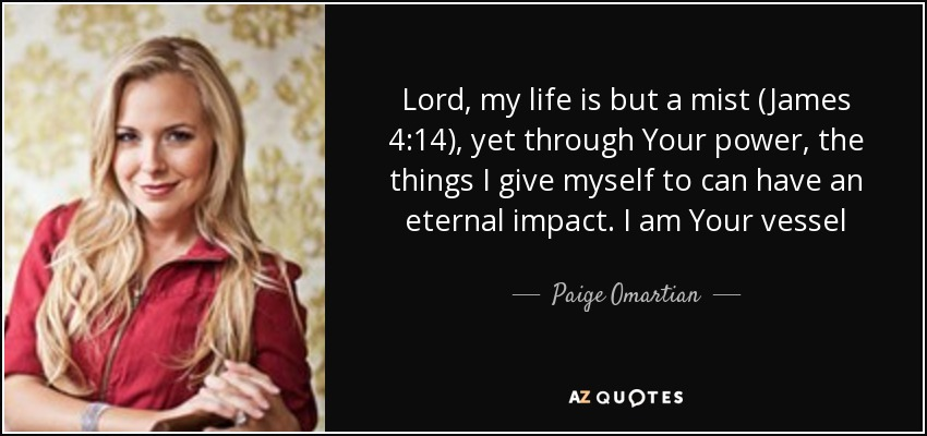 Lord, my life is but a mist (James 4:14), yet through Your power, the things I give myself to can have an eternal impact. I am Your vessel - Paige Omartian