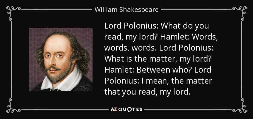 Lord Polonius: What do you read, my lord? Hamlet: Words, words, words. Lord Polonius: What is the matter, my lord? Hamlet: Between who? Lord Polonius: I mean, the matter that you read, my lord. - William Shakespeare
