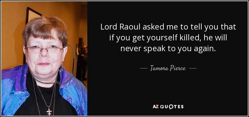 Lord Raoul asked me to tell you that if you get yourself killed, he will never speak to you again. - Tamora Pierce