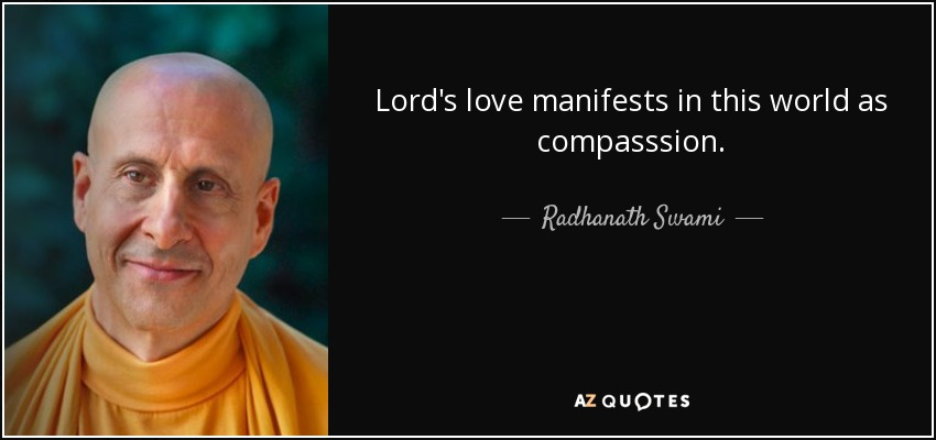 Lord's love manifests in this world as compasssion. - Radhanath Swami