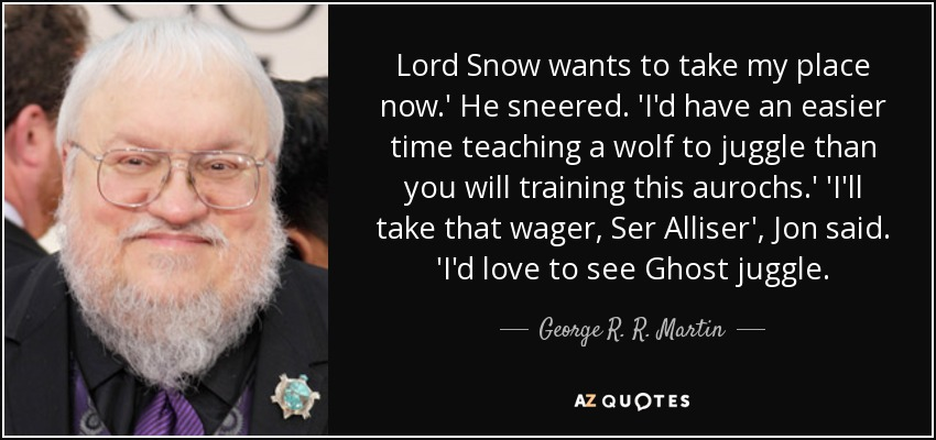 Lord Snow wants to take my place now.' He sneered. 'I'd have an easier time teaching a wolf to juggle than you will training this aurochs.' 'I'll take that wager, Ser Alliser', Jon said. 'I'd love to see Ghost juggle. - George R. R. Martin