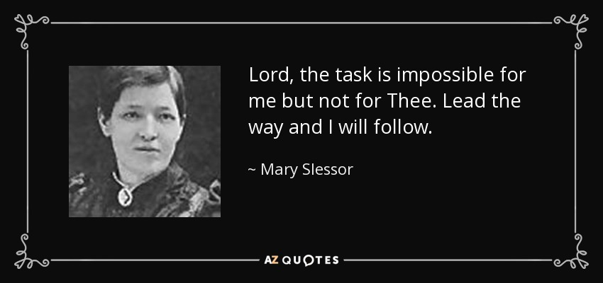 Lord, the task is impossible for me but not for Thee. Lead the way and I will follow. - Mary Slessor