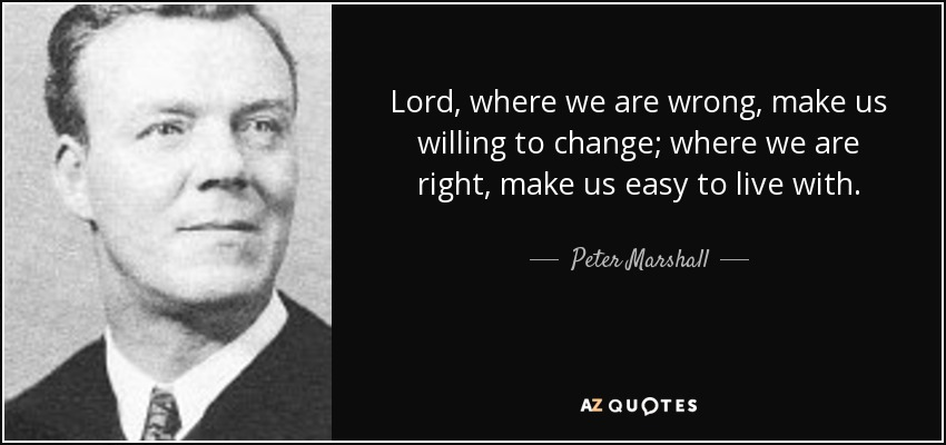Lord, where we are wrong, make us willing to change; where we are right, make us easy to live with. - Peter Marshall