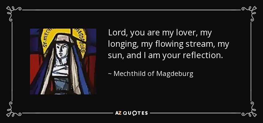 Lord, you are my lover, my longing, my flowing stream, my sun, and I am your reflection. - Mechthild of Magdeburg
