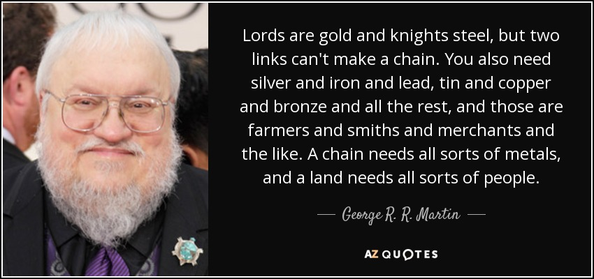 Lords are gold and knights steel, but two links can't make a chain. You also need silver and iron and lead, tin and copper and bronze and all the rest, and those are farmers and smiths and merchants and the like. A chain needs all sorts of metals, and a land needs all sorts of people. - George R. R. Martin
