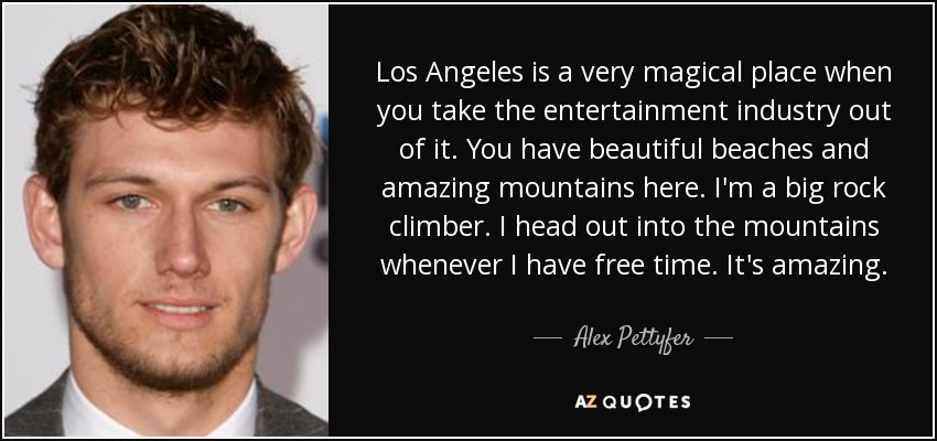 Los Angeles is a very magical place when you take the entertainment industry out of it. You have beautiful beaches and amazing mountains here. I'm a big rock climber. I head out into the mountains whenever I have free time. It's amazing. - Alex Pettyfer