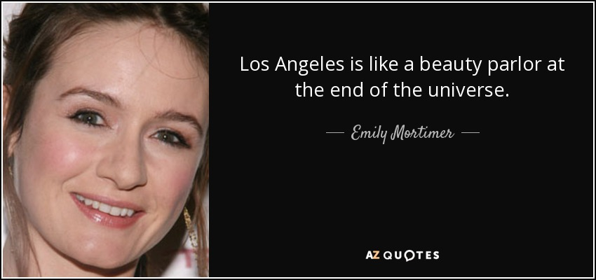 Los Angeles is like a beauty parlor at the end of the universe. - Emily Mortimer