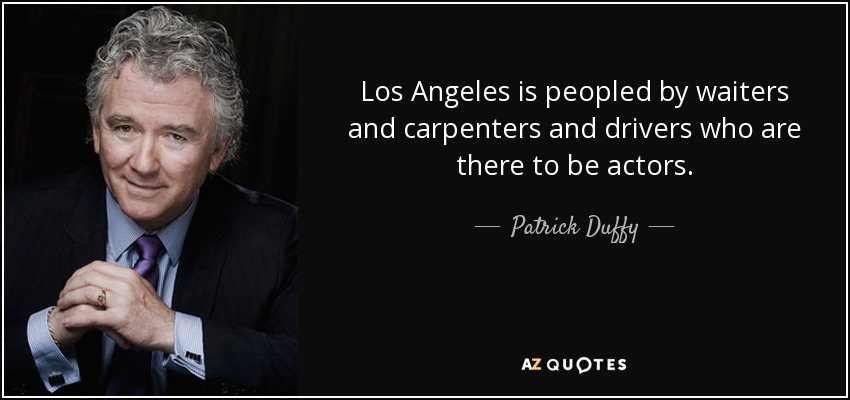 Los Angeles is peopled by waiters and carpenters and drivers who are there to be actors. - Patrick Duffy
