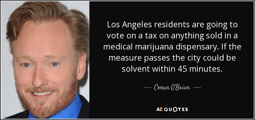 Los Angeles residents are going to vote on a tax on anything sold in a medical marijuana dispensary. If the measure passes the city could be solvent within 45 minutes. - Conan O'Brien