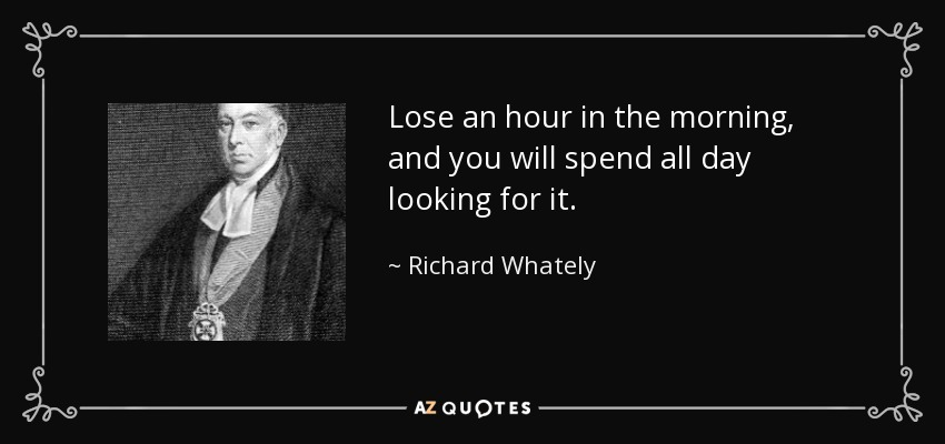 Lose an hour in the morning, and you will spend all day looking for it. - Richard Whately