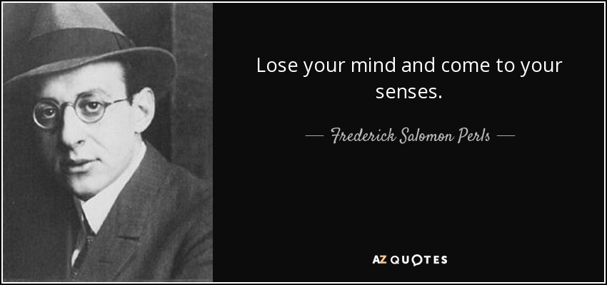 Lose your mind and come to your senses. - Frederick Salomon Perls