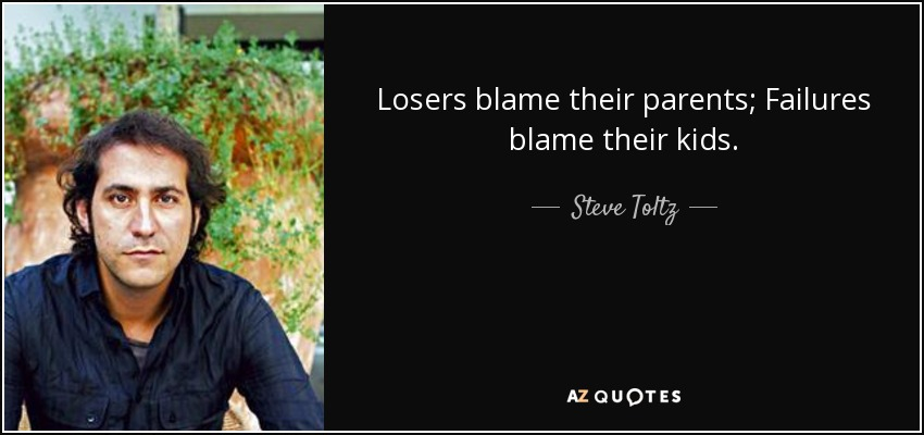 Losers blame their parents; Failures blame their kids. - Steve Toltz