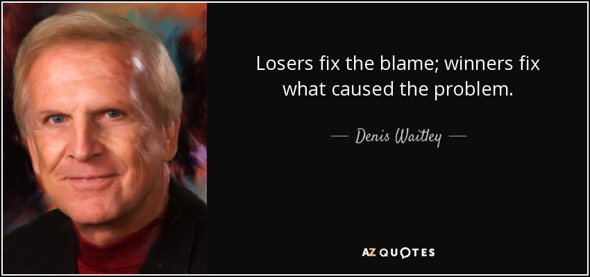 Losers fix the blame; winners fix what caused the problem. - Denis Waitley