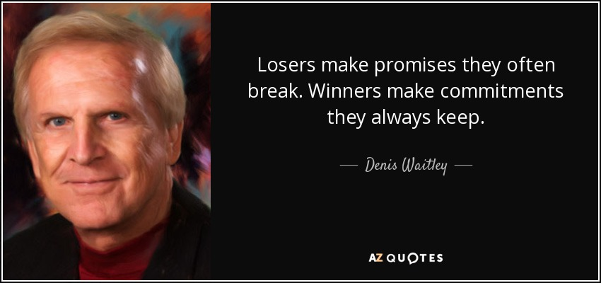 Losers make promises they often break. Winners make commitments they always keep. - Denis Waitley