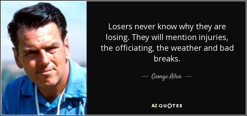 Losers never know why they are losing. They will mention injuries, the officiating, the weather and bad breaks. - George Allen