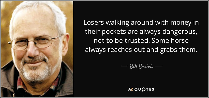 Losers walking around with money in their pockets are always dangerous, not to be trusted. Some horse always reaches out and grabs them. - Bill Barich
