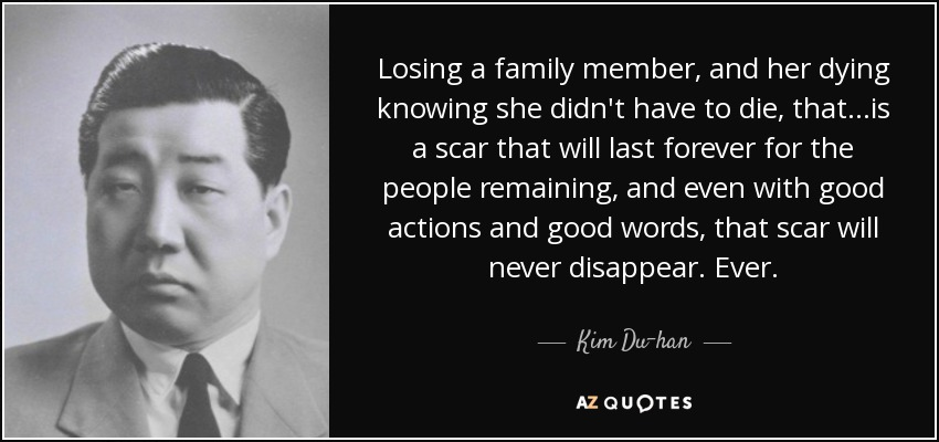 Losing a family member, and her dying knowing she didn't have to die, that...is a scar that will last forever for the people remaining, and even with good actions and good words, that scar will never disappear. Ever. - Kim Du-han