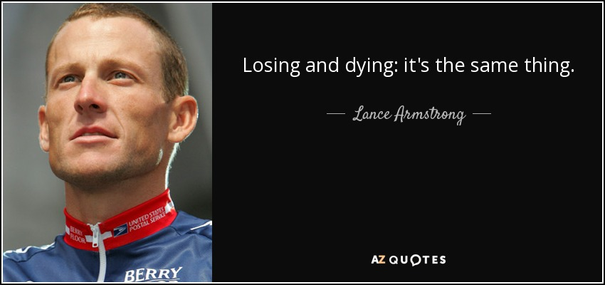 Losing and dying: it's the same thing. - Lance Armstrong