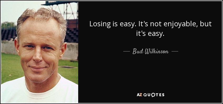 Losing is easy. It's not enjoyable, but it's easy. - Bud Wilkinson