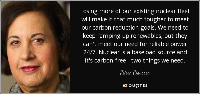 Losing more of our existing nuclear fleet will make it that much tougher to meet our carbon reduction goals. We need to keep ramping up renewables, but they can't meet our need for reliable power 24/7. Nuclear is a baseload source and it's carbon-free - two things we need. - Eileen Claussen