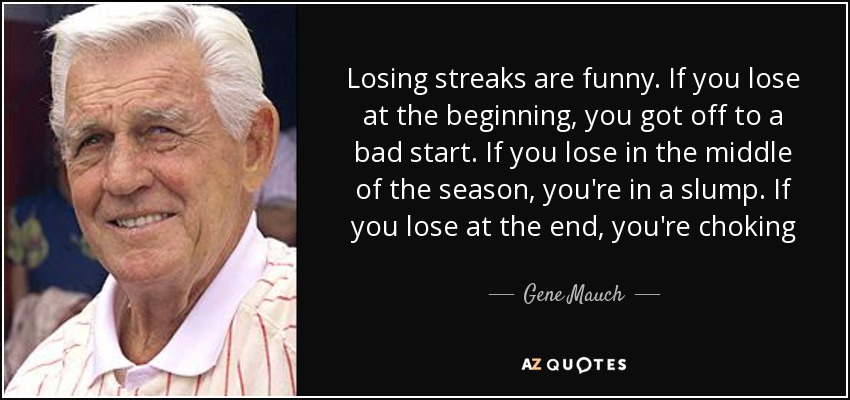 Losing streaks are funny. If you lose at the beginning, you got off to a bad start. If you lose in the middle of the season, you're in a slump. If you lose at the end, you're choking - Gene Mauch