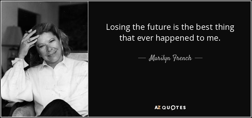 Losing the future is the best thing that ever happened to me. - Marilyn French