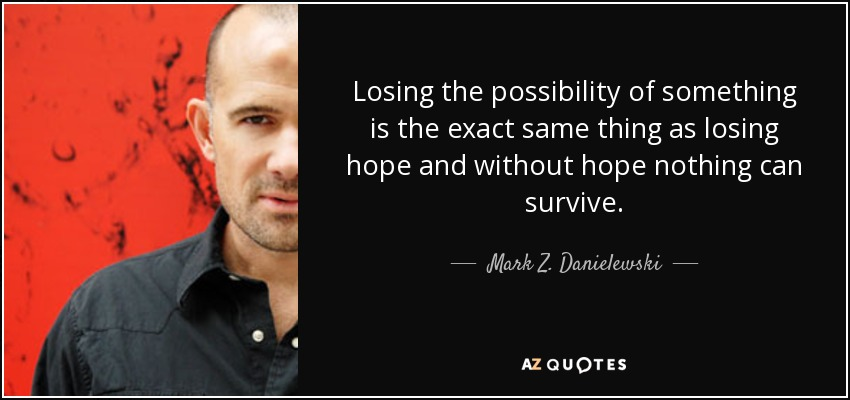 Losing the possibility of something is the exact same thing as losing hope and without hope nothing can survive. - Mark Z. Danielewski