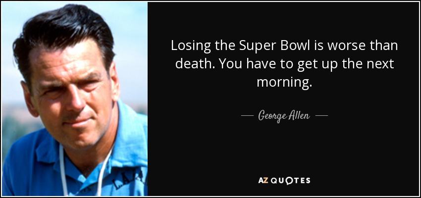 Losing the Super Bowl is worse than death. You have to get up the next morning. - George Allen